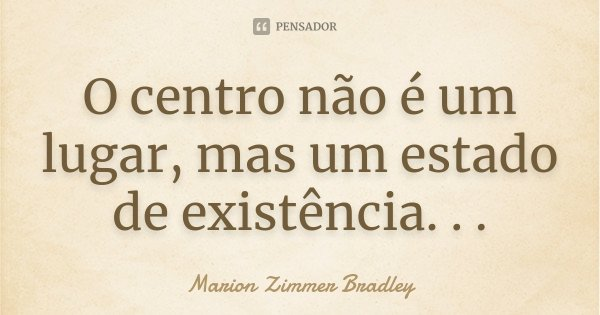 O centro não é um lugar, mas um estado de existência. . .... Frase de Marion Zimmer Bradley.