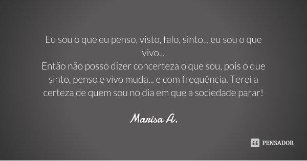 Eu sou o que eu penso, visto, falo, sinto... eu sou o que vivo... Então não posso dizer concerteza o que sou, pois o que sinto, penso e vivo muda... e com frequ... Frase de Marisa A..
