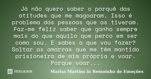 Já não quero saber o porquê das atitudes que me magoaram. Isso é problema das pessoas que as tiveram. Faz-me feliz saber que ganho sempre mais do que aquilo que... Frase de Marisa Martins in Remoinho de Emoções.