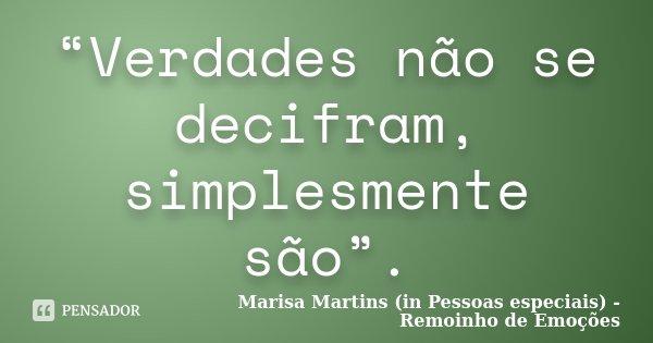 """""""Verdades não se decifram, simplesmente são"""".... Frase de Marisa Martins (in Pessoas especiais) - Remoinho de Emoções."""