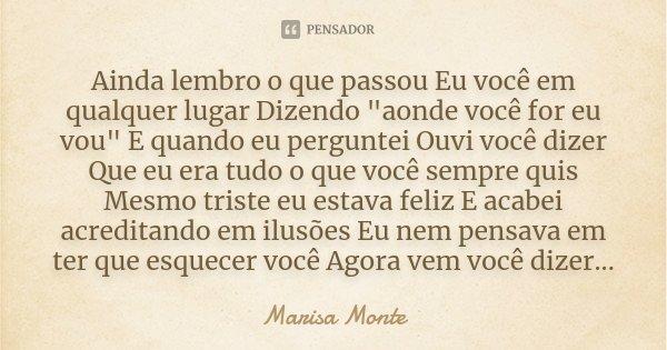 """Ainda lembro o que passou Eu você em qualquer lugar Dizendo """"aonde você for eu vou"""" E quando eu perguntei Ouvi você dizer Que eu era tudo o que você s... Frase de Marisa Monte."""