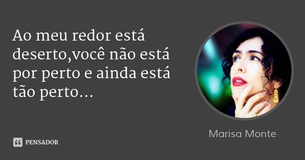Ao meu redor está deserto,você não está por perto e ainda está tão perto...... Frase de Marisa Monte.