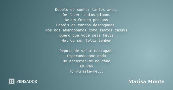 Depois de sonhar tantos anos, De fazer tantos planos De um futuro pra nós Depois de tantos desenganos, Nós nos abandonamos como tantos casais Quero que você sej... Frase de Marisa Monte.