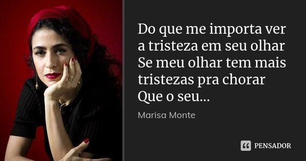 Do que me importa ver a tristeza em seu olhar Se meu olhar tem mais tristezas pra chorar Que o seu...... Frase de Marisa Monte.