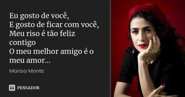 Eu gosto de você, E gosto de ficar com você, Meu riso é tão feliz contigo O meu melhor amigo é o meu amor...... Frase de Marisa Monte.