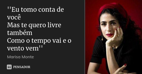 ''Eu tomo conta de você Mas te quero livre também Como o tempo vai e o vento vem''... Frase de Marisa_Monte.