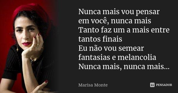 Nunca mais vou pensar em você, nunca mais Tanto faz um a mais entre tantos finais Eu não vou semear fantasias e melancolia Nunca mais, nunca mais...... Frase de Marisa Monte.
