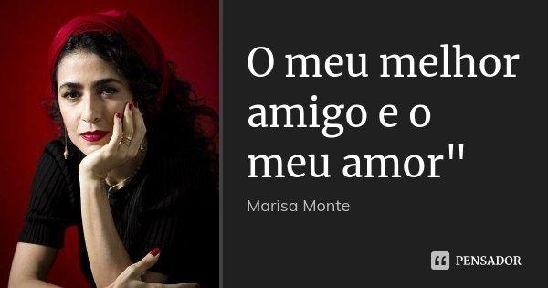 """O meu melhor amigo e o meu amor""""... Frase de Marisa Monte."""