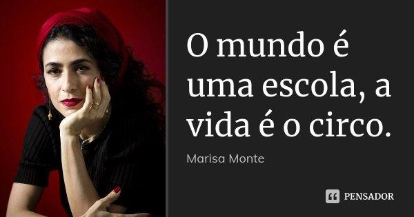 O mundo é uma escola, a vida é o circo.... Frase de Marisa Monte.