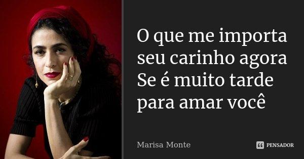 O que me importa seu carinho agora Se é muito tarde para amar você... Frase de Marisa monte.