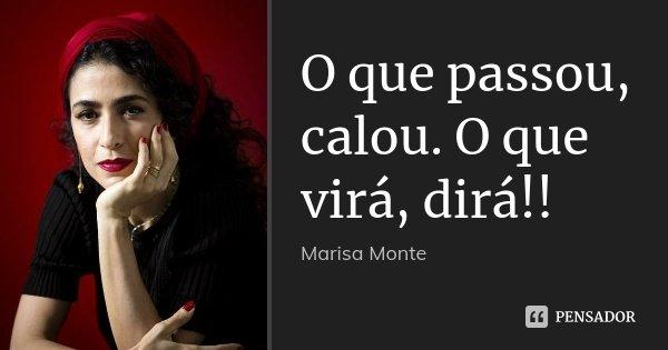 O que passou, calou. O que virá, dirá!!... Frase de Marisa Monte.