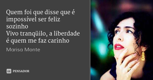 Quem foi que disse que é impossível ser feliz sozinho Vivo tranqüilo, a liberdade é quem me faz carinho... Frase de Marisa Monte.