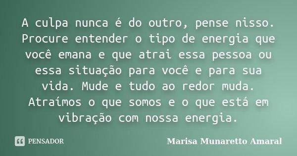 A culpa nunca é do outro, pense nisso. Procure entender o tipo de energia que você emana e que atrai essa pessoa ou essa situação para você e para sua vida. Mud... Frase de Marisa Munaretto Amaral.