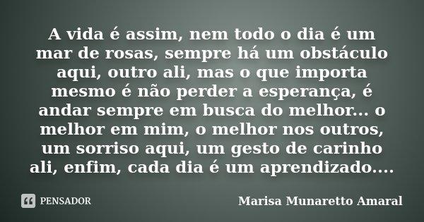 A vida é assim, nem todo o dia é um mar de rosas, sempre há um obstáculo aqui, outro ali, mas o que importa mesmo é não perder a esperança, é andar sempre em bu... Frase de Marisa Munaretto Amaral.