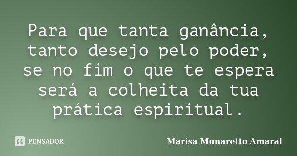 Para que tanta ganância, tanto desejo pelo poder, se no fim o que te espera será a colheita da tua prática espiritual.... Frase de Marisa Munaretto Amaral.
