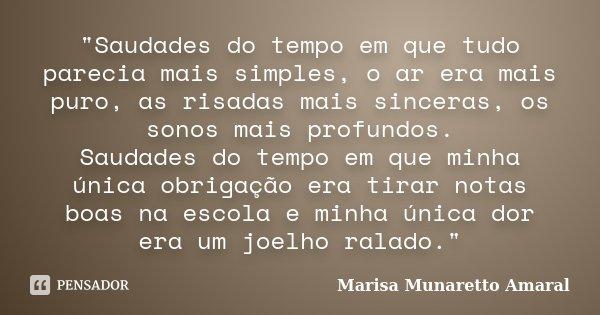 """""""Saudades do tempo em que tudo parecia mais simples, o ar era mais puro, as risadas mais sinceras, os sonos mais profundos. Saudades do tempo em que minha ... Frase de Marisa Munaretto Amaral."""