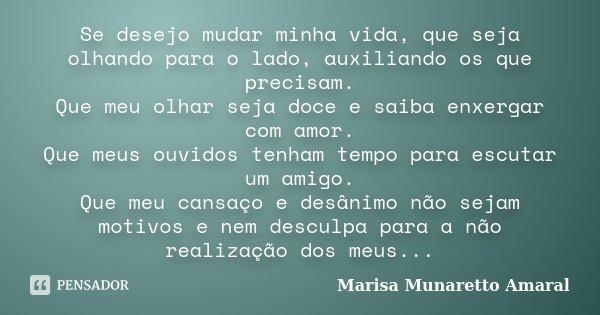 Se desejo mudar minha vida, que seja olhando para o lado, auxiliando os que precisam. Que meu olhar seja doce e saiba enxergar com amor. Que meus ouvidos tenham... Frase de Marisa Munaretto Amaral.