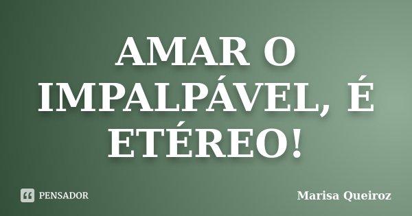 AMAR O IMPALPÁVEL, É ETÉREO!... Frase de Marisa Queiroz.