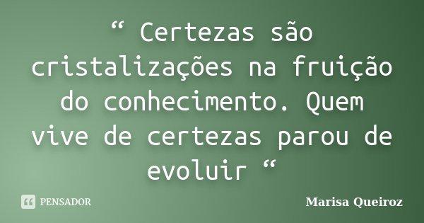 """"""" Certezas são cristalizações na fruição do conhecimento. Quem vive de certezas parou de evoluir """"... Frase de Marisa Queiroz."""