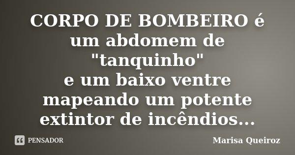 """CORPO DE BOMBEIRO é um abdomem de """"tanquinho"""" e um baixo ventre mapeando um potente extintor de incêndios...... Frase de Marisa Queiroz."""
