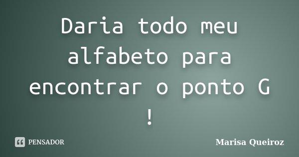 Daria todo meu alfabeto para encontrar o ponto G !... Frase de Marisa Queiroz.