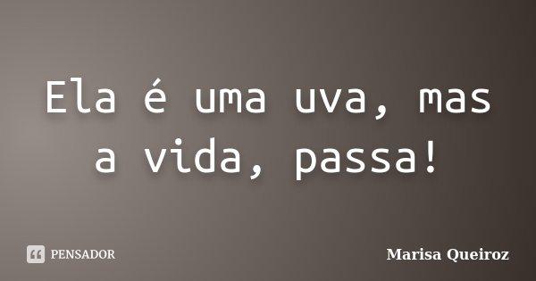 Ela é uma uva, mas a vida, passa!... Frase de Marisa Queiroz.