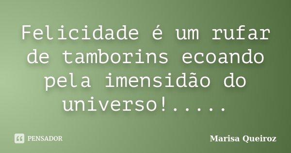 Felicidade é um rufar de tamborins ecoando pela imensidão do universo!........ Frase de Marisa Queiroz.
