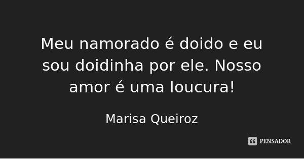 Meu namorado é doido e eu sou doidinha por ele. Nosso amor é uma loucura!... Frase de Marisa Queiroz.