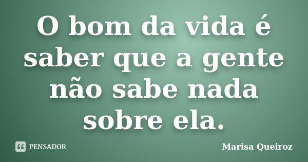 O bom da vida é saber que a gente não sabe nada sobre ela.... Frase de Marisa Queiroz.