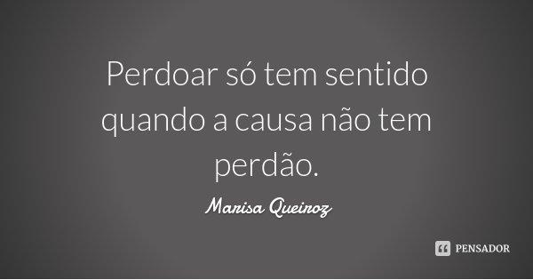 Perdoar só tem sentido quando a causa não tem perdão.... Frase de Marisa Queiroz.