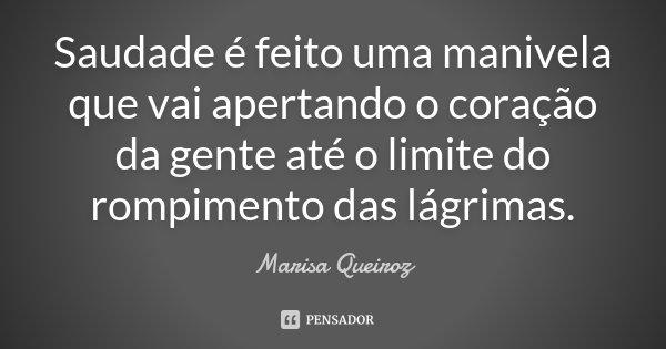 Saudade é feito uma manivela que vai apertando o coração da gente até o limite do rompimento das lágrimas.... Frase de Marisa Queiroz.