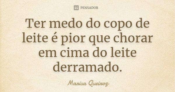 Ter medo do copo de leite é pior que chorar em cima do leite derramado.... Frase de Marisa Queiroz.