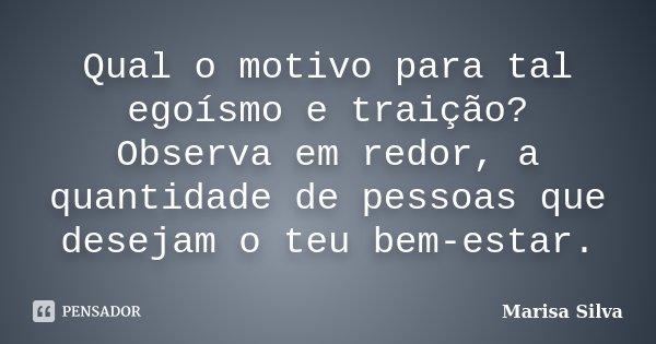 Qual o motivo para tal egoísmo e traição? Observa em redor, a quantidade de pessoas que desejam o teu bem-estar.... Frase de Marisa Silva.