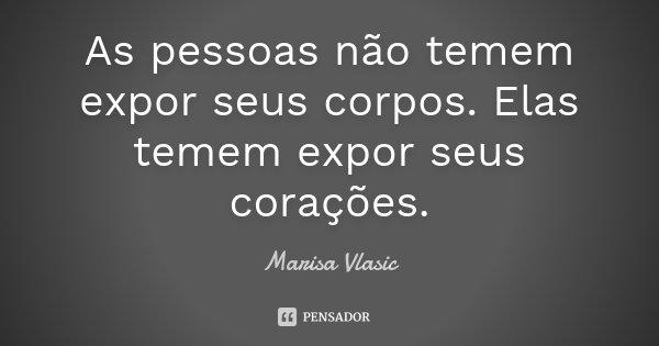 As pessoas não temem expor seus corpos. Elas temem expor seus corações.... Frase de Marisa Vlasic.