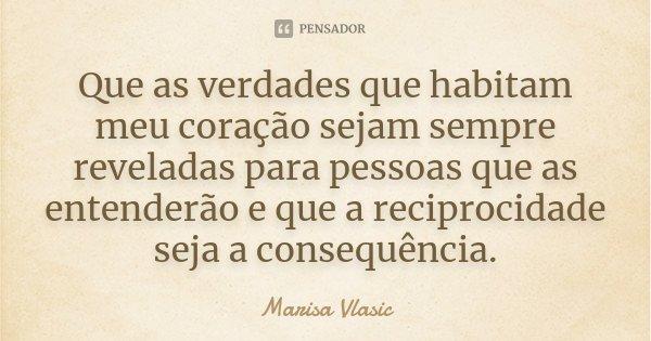Que as verdades que habitam meu coração sejam sempre reveladas para pessoas que as entenderão e que a reciprocidade seja a consequência.... Frase de Marisa Vlasic.