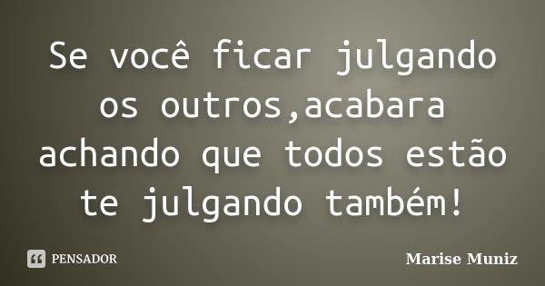 Se você ficar julgando os outros,acabara achando que todos estão te julgando também!... Frase de Marise Muniz.