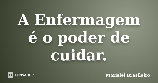 A Enfermagem é o poder de cuidar.... Frase de Marislei Brasileiro.
