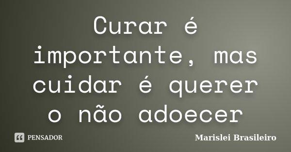 Curar é importante, mas cuidar é querer o não adoecer... Frase de Marislei Brasileiro.