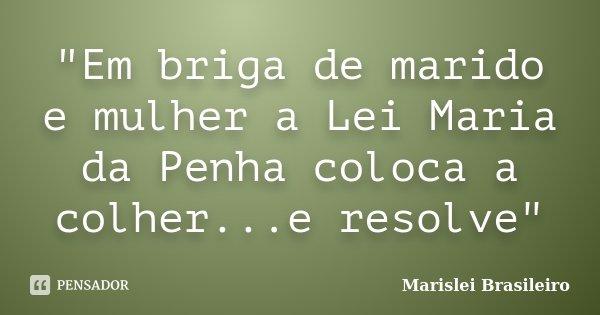 """""""Em briga de marido e mulher a Lei Maria da Penha coloca a colher...e resolve""""... Frase de Marislei Brasileiro."""