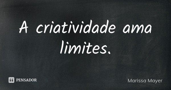 A criatividade ama limites.... Frase de Marissa Mayer.