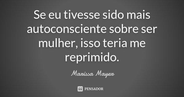 Se eu tivesse sido mais autoconsciente sobre ser mulher, isso teria me reprimido.... Frase de Marissa Mayer.