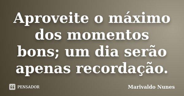 Aproveite o máximo dos momentos bons; um dia serão apenas recordação.... Frase de Marivaldo Nunes.
