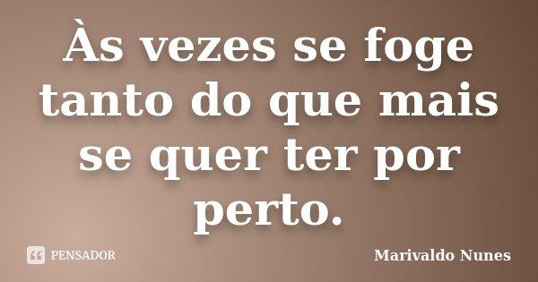 Às vezes se foge tanto do que mais se quer ter por perto.... Frase de Marivaldo Nunes.