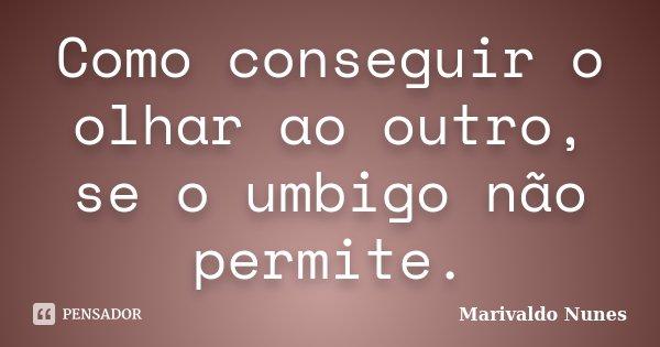 Como conseguir o olhar ao outro, se o umbigo não permite.... Frase de Marivaldo Nunes.