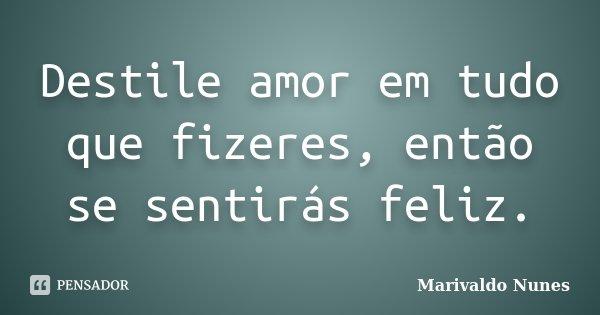 Destile amor em tudo que fizeres, então se sentirás feliz.... Frase de Marivaldo Nunes.