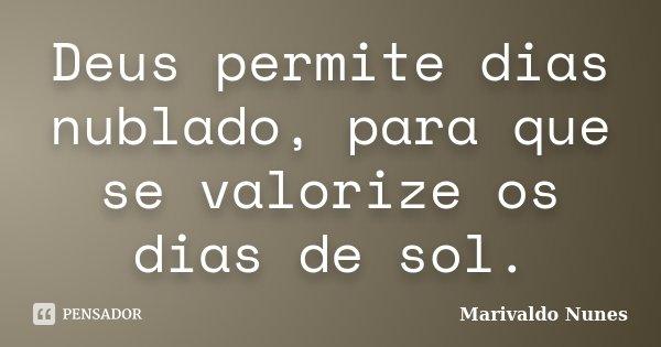 Deus permite dias nublado, para que se valorize os dias de sol.... Frase de Marivaldo Nunes.