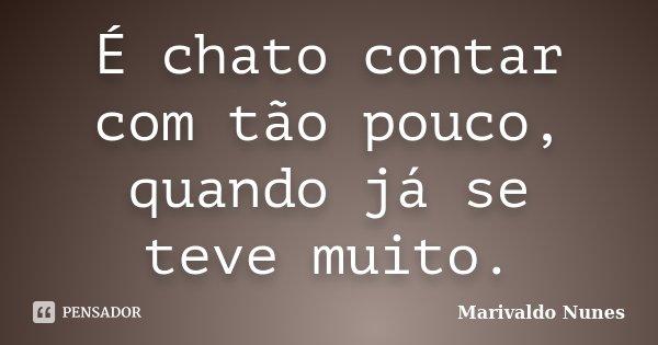 É chato contar com tão pouco, quando já se teve muito.... Frase de Marivaldo Nunes.