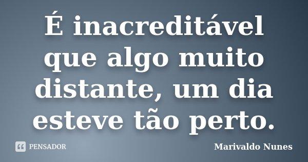 É inacreditável que algo muito distante, um dia esteve tão perto.... Frase de Marivaldo Nunes.