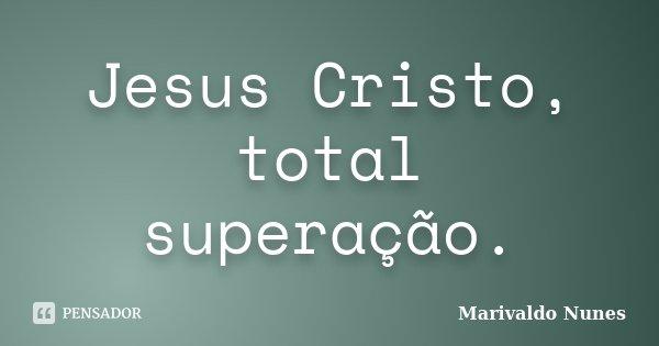 Jesus Cristo, total superação.... Frase de Marivaldo Nunes.