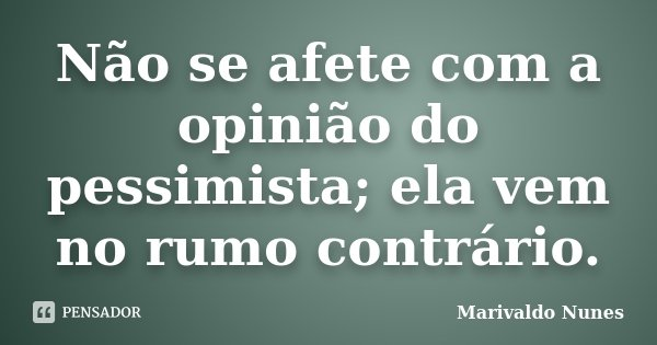 Não se afete com a opinião do pessimista; ela vem no rumo contrário.... Frase de Marivaldo Nunes.